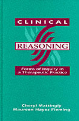 Clinical Reasoning: Forms of Inquiry in a Therapeutic Practice by Charles Christiansen
