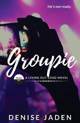 Groupie: Track Six: A Living Out Loud Novel by Denise Jaden