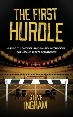 The First Hurdle: A guide to searching, applying and interviewing for jobs in sports performance by Steve Ingham