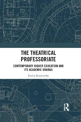 The Theatrical Professoriate: Contemporary Higher Education and Its Academic Dramas by Emily Roxworthy