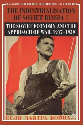 The Industrialisation of Soviet Russia Volume 7: The Soviet Economy and the Approach of War, 1937-1939 by R. W. Davies