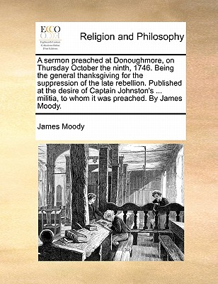 A Sermon Preached at Donoughmore, on Thursday October the Ninth, 1746. Being the General Thanksgiving for the Suppression of the Late Rebellion. Published at the Desire of Captain Johnston's ... Militia, to Whom It Was Preached. by James Moody by James Moody