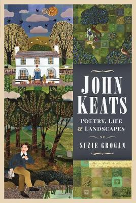 John Keats: Poetry, Life and Landscapes by Suzie Grogan