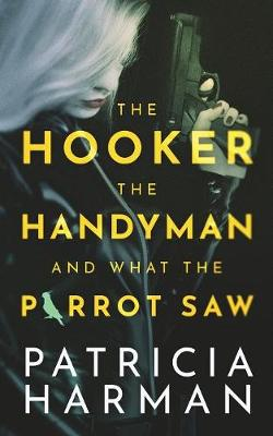 The Hooker, the Handyman and What the Parrot Saw by Patricia Harman