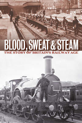 Blood, Sweat and Steam: The Story of Britain's Railway Age by National Archives