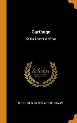 Carthage: Or the Empire of Africa by Alfred John Church