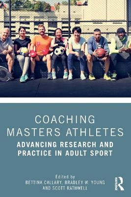 Coaching Masters Athletes: Advancing Research and Practice in Adult Sport by Bettina Callary