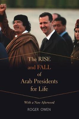 Rise and Fall of Arab Presidents for Life by Roger Owen