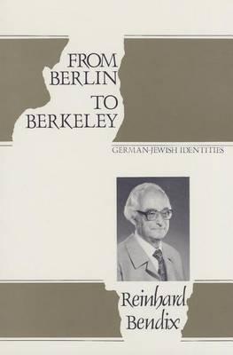 From Berlin to Berkeley by Reinhard Bendix