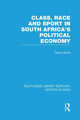 Class, Race and Sport in South Africa's Political Economy by Grant Jarvie