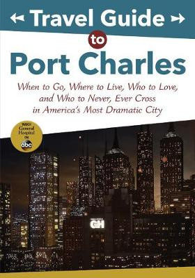 Travel Guide to Port Charles: When to Go, Where to Live, Who to Love and Who to Never, Ever Cross in America's Most Dramatic City by Disney Book Group