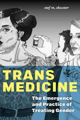 Trans Medicine: The Emergence and Practice of Treating Gender by Stef M. Shuster