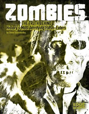 Zombies: The Truth Behind History's Terrifying Flesh-Eaters by Steve Goldsworthy