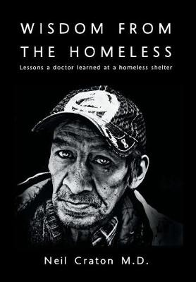 Wisdom From the Homeless: Lessons a Doctor Learned at a Homeless Shelter by Neil Craton