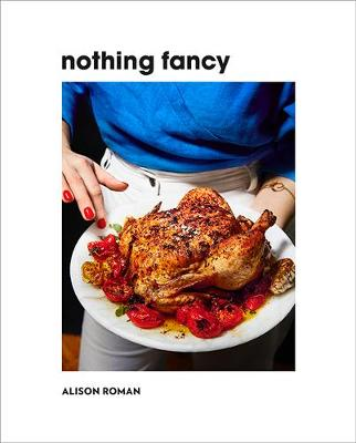 Nothing Fancy: Unfussy Food for Having People Over by Alison Roman