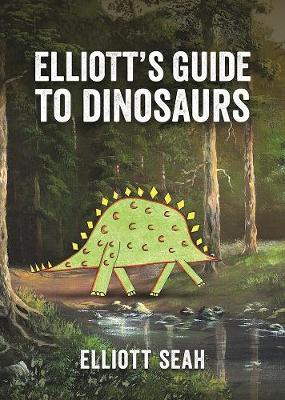 Elliott's Guide to Dinosaurs by Elliott Seah
