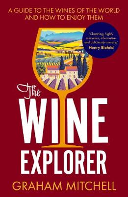The Wine Explorer: A Guide to the Wines of the World and How to Enjoy Them by Graham Mitchell