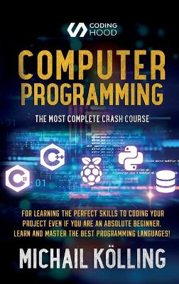 Computer programming: The Most Complete Crash Course for Learning The Perfect Skills To Coding Your Project Even If You Are an Absolute Beginner. Learn and Master The Best Programming Languages book