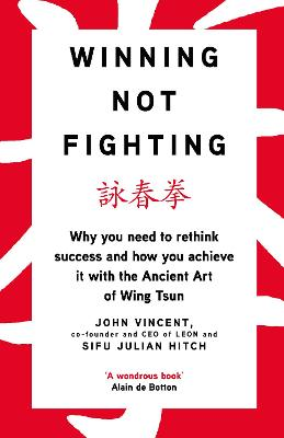 Winning Not Fighting: Why you need to rethink success and how you achieve it with the Ancient Art of Wing Tsun by John Vincent