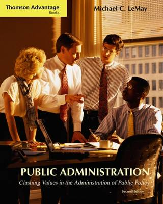 Cengage Advantage Books: Public Administration: Clashing Values in the Administration of Public Policy (with InfoTrac (R)) by Michael C. LeMay