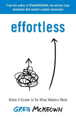 Effortless: Make it Easier to Do What Matters by Greg McKeown