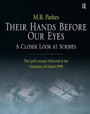 Their Hands Before Our Eyes: A Closer Look at Scribes by M.B. Parkes