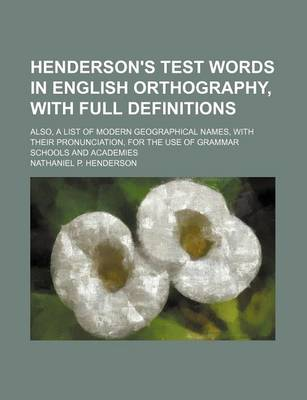 Henderson's Test Words in English Orthography, with Full Definitions; Also, a List of Modern Geographical Names, with Their Pronunciation, for the Use of Grammar Schools and Academies by Nathaniel Henderson