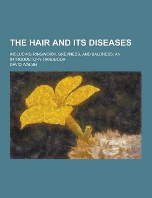 The Hair and Its Diseases; Including Ringworm, Greyness, and Baldness; An Introductory Handbook by David Walsh