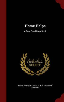 Home Helps: A Pure Food Cook Book by Mary Johnson Lincoln