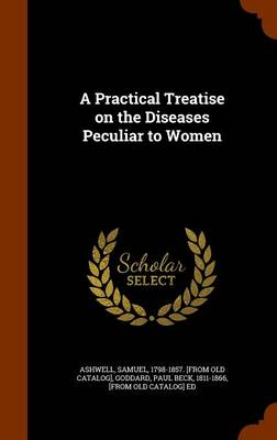 A Practical Treatise on the Diseases Peculiar to Women by Samuel Ashwell