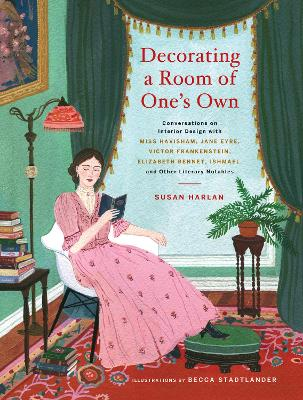 Decorating a Room of One's Own:: Conversations on Interior Design with Miss Havisham, Jane Eyre, Victor Frankenstein, Elizabeth Bennet, Ishmael, and Other Literary Notables by Susan Harlan
