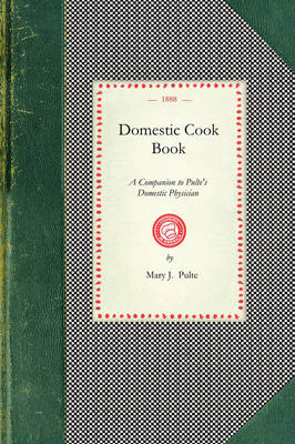 Domestic Cook Book: A Companion to Pulte's Domestic Physician; Being a Practical Guide in the Preparation of Food for the Well and the Sick book