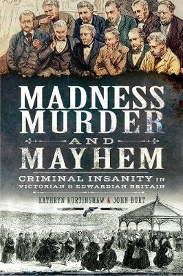 Madness, Murder and Mayhem: Criminal Insanity in Victorian and Edwardian Britain by Burtinshaw, Kathryn