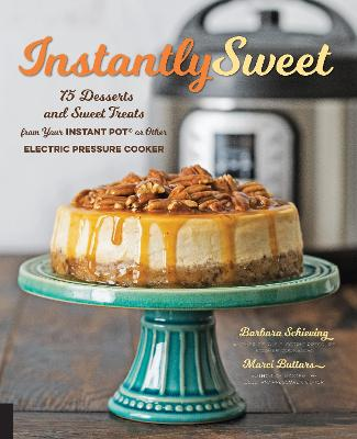 Instantly Sweet: 75 Desserts and Sweet Treats from Your Instant Pot or Other Electric Pressure Cooker by Barbara Schieving