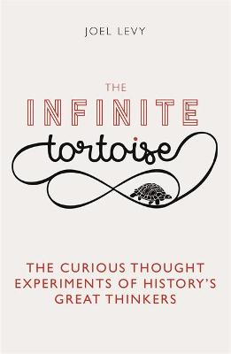 The Infinite Tortoise: The Curious Thought Experiments of History's Great Thinkers by Joel Levy