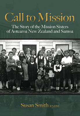 Call to Mission: The Story of the Mission Sisters of Aotearoa New Zealand and Samoa by Susan Smith