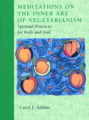 Meditations on the Inner Art of Vegetarianism by Carol J. Adams