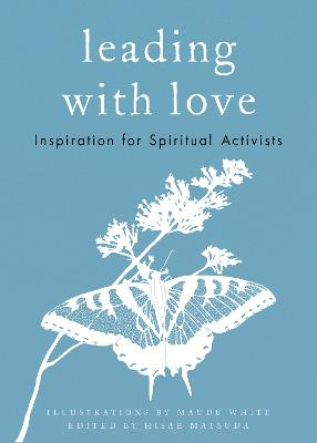 Leading with Love: Inspiration for Spiritual Activists by Maude White