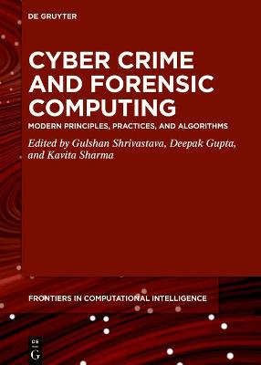 Cyber Crime and Forensic Computing: Modern Principles, Practices, and Algorithms by Gulshan Shrivastava