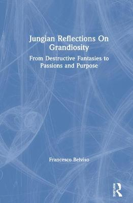 Jungian Reflections On Grandiosity: From Destructive Fantasies to Passions and Purpose book
