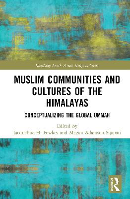 Muslim Communities and Cultures of the Himalayas: Conceptualizing the Global Ummah by Jacqueline H. Fewkes