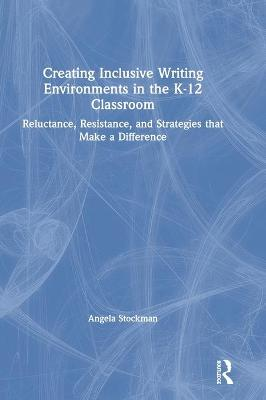 Creating Inclusive Writing Environments in the K-12 Classroom: Reluctance, Resistance, and Strategies that Make a Difference by Angela Stockman