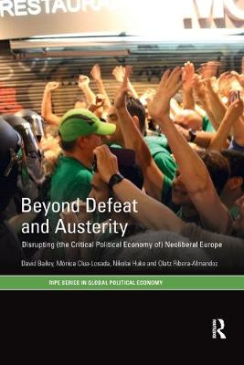 Beyond Defeat and Austerity: Disrupting (the Critical Political Economy of) Neoliberal Europe by David Bailey