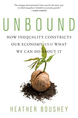 Unbound: How Inequality Constricts Our Economy and What We Can Do about It by Heather Boushey