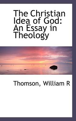 The Christian Idea of God: An Essay in Theology by Thomson William R