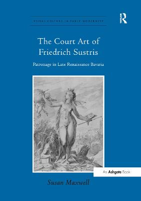 The The Court Art of Friedrich Sustris: Patronage in Late Renaissance Bavaria by Susan Maxwell
