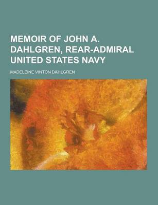 Memoir of John A. Dahlgren, Rear-Admiral United States Navy by Madeleine Vinton Dahlgren