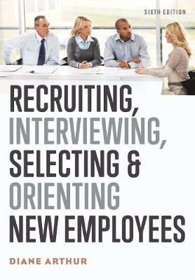 Recruiting, Interviewing, Selecting, and Orienting New Employees by Diane Arthur