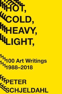 Hot, Cold, Heavy, Light, 100 Art Writings 1988-2018 by Peter Schjeldahl