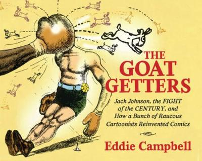 Goat Getters: Jack Johnson, the Fight of the Century, and How a Bunch of Raucous Cartoonists Reinvented Comics by Eddie Campbell